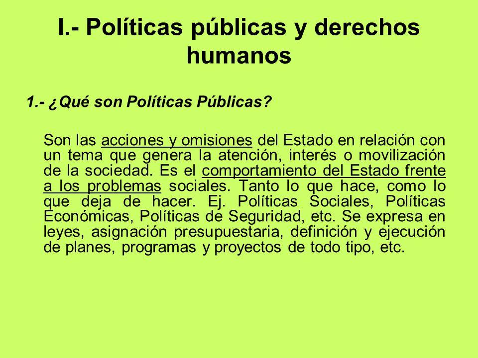 I.- Políticas públicas y derechos humanos 1.- ¿Qué son Políticas Públicas? Son las acciones y omisiones del Estado en relación con un tema que genera