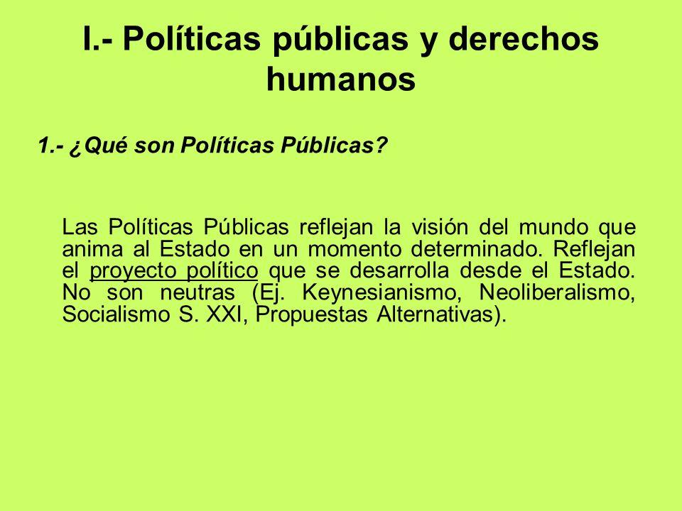 I.- Políticas públicas y derechos humanos 1.- ¿Qué son Políticas Públicas? Las Políticas Públicas reflejan la visión del mundo que anima al Estado en