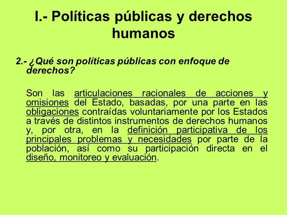 I.- Políticas públicas y derechos humanos 2.- ¿Qué son políticas públicas con enfoque de derechos? Son las articulaciones racionales de acciones y omi