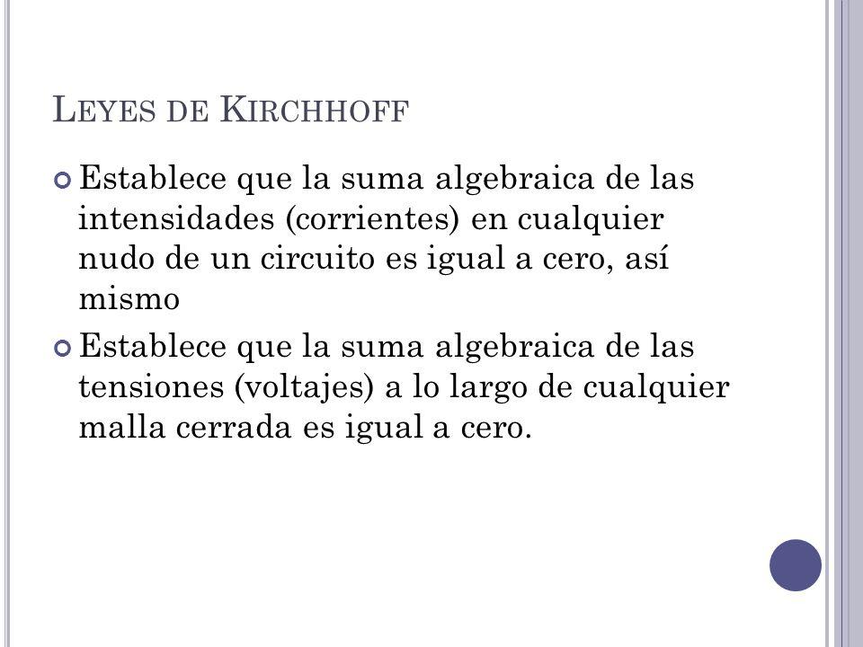 L EYES DE K IRCHHOFF Establece que la suma algebraica de las intensidades (corrientes) en cualquier nudo de un circuito es igual a cero, así mismo Establece que la suma algebraica de las tensiones (voltajes) a lo largo de cualquier malla cerrada es igual a cero.