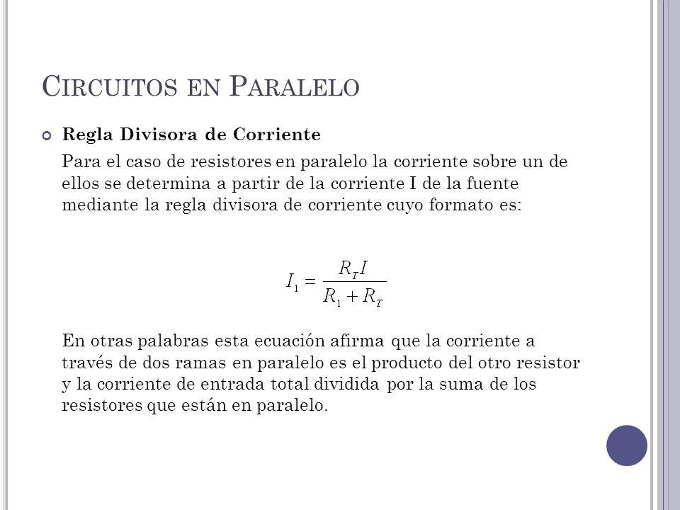 C IRCUITOS EN P ARALELO Regla Divisora de Corriente Para el caso de resistores en paralelo la corriente sobre un de ellos se determina a partir de la corriente I de la fuente mediante la regla divisora de corriente cuyo formato es: En otras palabras esta ecuación afirma que la corriente a través de dos ramas en paralelo es el producto del otro resistor y la corriente de entrada total dividida por la suma de los resistores que están en paralelo.