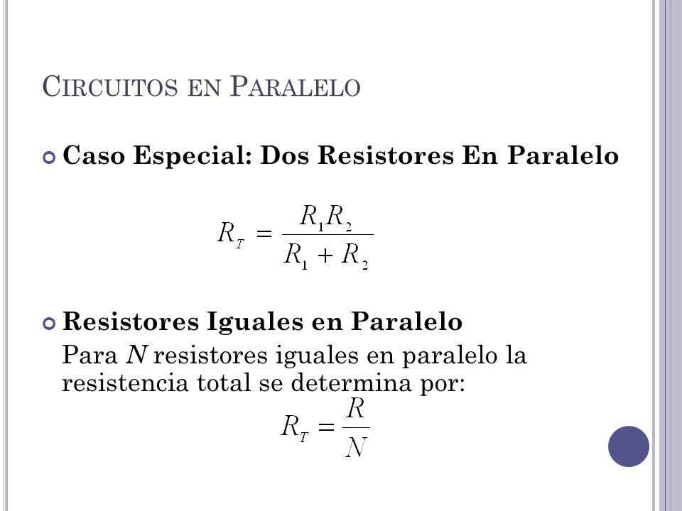 C IRCUITOS EN P ARALELO Caso Especial: Dos Resistores En Paralelo Resistores Iguales en Paralelo Para N resistores iguales en paralelo la resistencia total se determina por:
