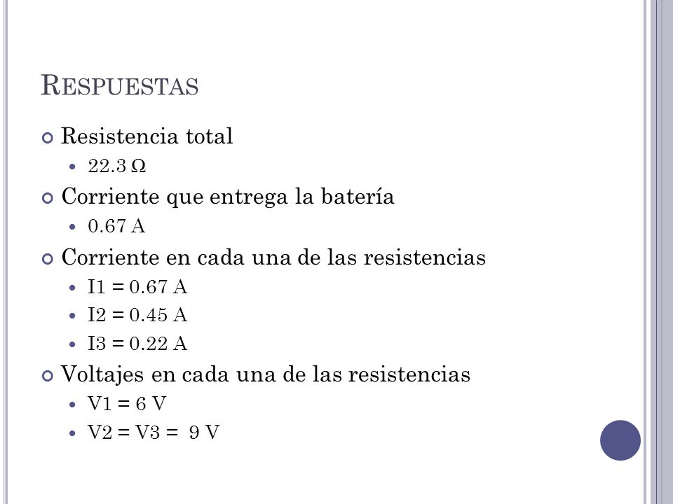 R ESPUESTAS Resistencia total 22.3 Corriente que entrega la batería 0.67 A Corriente en cada una de las resistencias I1 = 0.67 A I2 = 0.45 A I3 = 0.22 A Voltajes en cada una de las resistencias V1 = 6 V V2 = V3 = 9 V