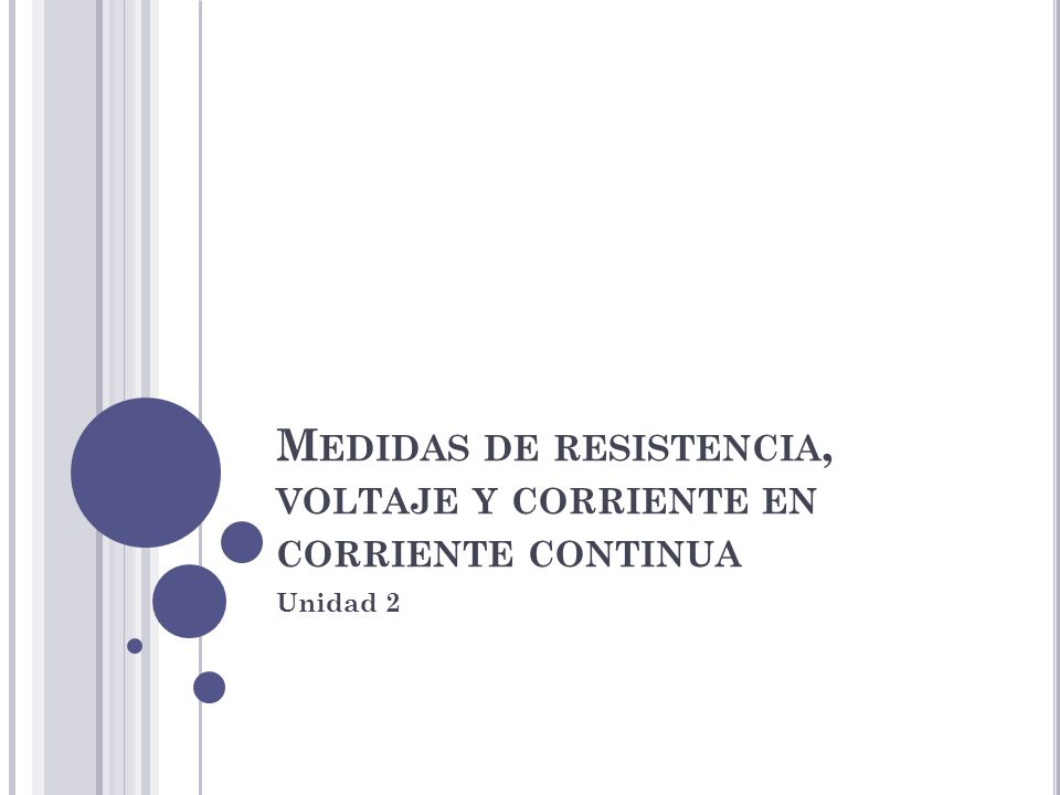 M EDIDAS DE RESISTENCIA, VOLTAJE Y CORRIENTE EN CORRIENTE CONTINUA Unidad 2