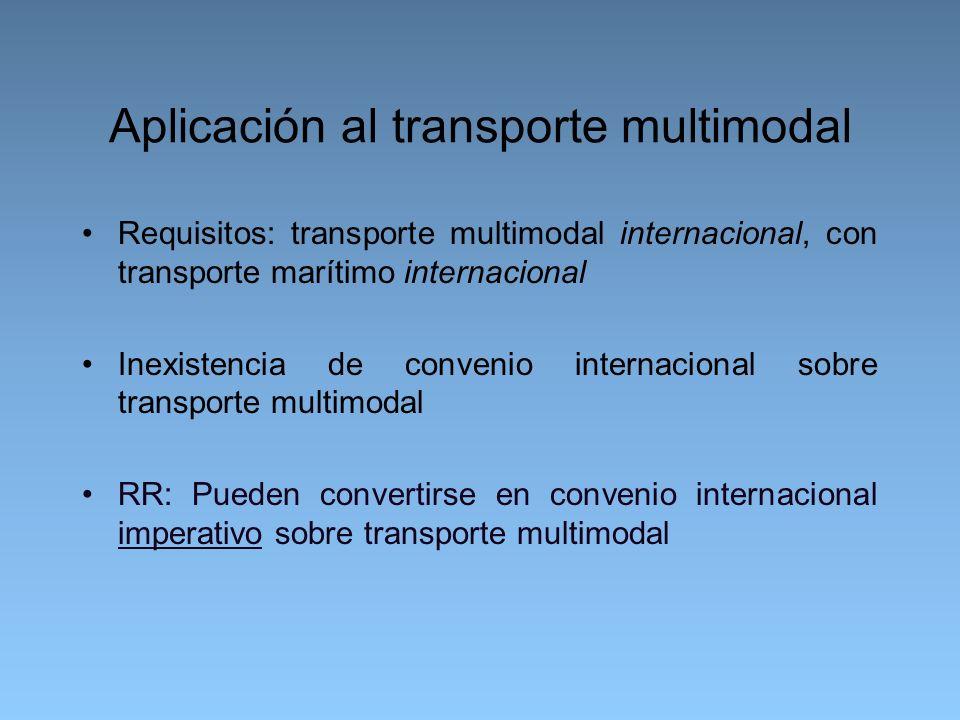 Aplicación al transporte multimodal Requisitos: transporte multimodal internacional, con transporte marítimo internacional Inexistencia de convenio internacional sobre transporte multimodal RR: Pueden convertirse en convenio internacional imperativo sobre transporte multimodal