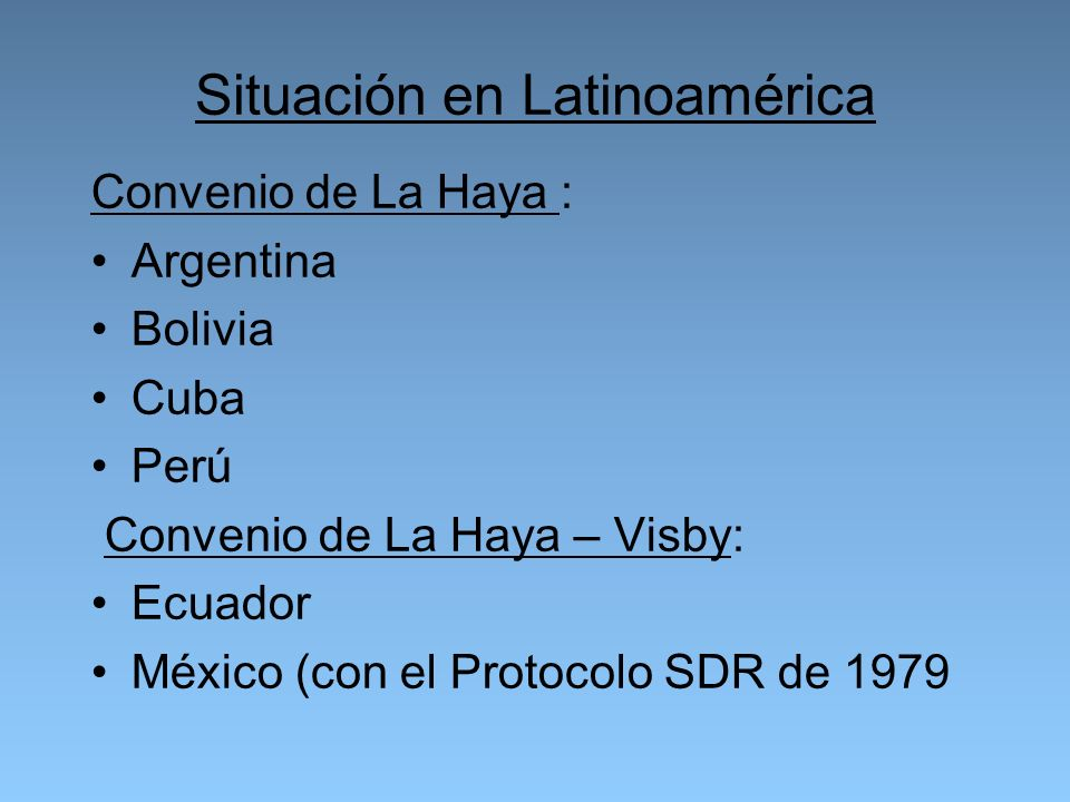 Situación en Latinoamérica Convenio de La Haya : Argentina Bolivia Cuba Perú Convenio de La Haya – Visby: Ecuador México (con el Protocolo SDR de 1979