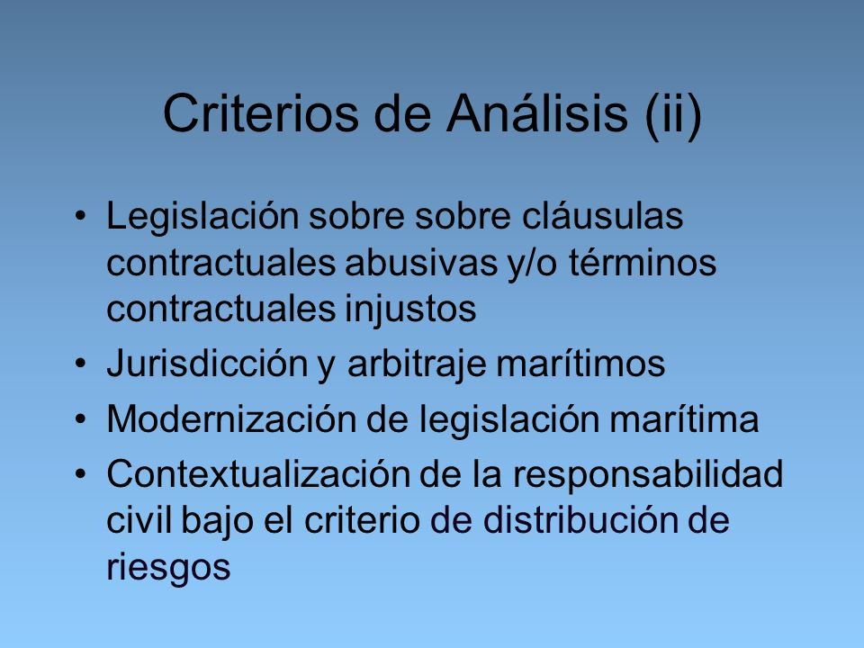 Criterios de Análisis (ii) Legislación sobre sobre cláusulas contractuales abusivas y/o términos contractuales injustos Jurisdicción y arbitraje marítimos Modernización de legislación marítima Contextualización de la responsabilidad civil bajo el criterio de distribución de riesgos