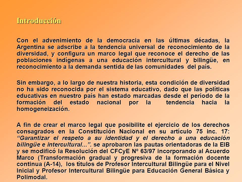 Introducción Con el advenimiento de la democracia en las últimas décadas, la Argentina se adscribe a la tendencia universal de reconocimiento de la diversidad, y configura un marco legal que reconoce el derecho de las poblaciones indígenas a una educación intercultural y bilingüe, en reconocimiento a la demanda sentida de las comunidades del país.