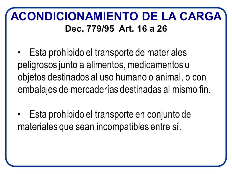 ACONDICIONAMIENTO DE LA CARGA Dec. 779/95 Art. 16 a 26 Esta prohibido el transporte de materiales peligrosos junto a alimentos, medicamentos u objetos