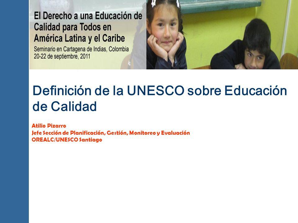 Definición de la UNESCO sobre Educación de Calidad Atilio Pizarro Jefe Sección de Planificación, Gestión, Monitoreo y Evaluación OREALC/UNESCO Santiag