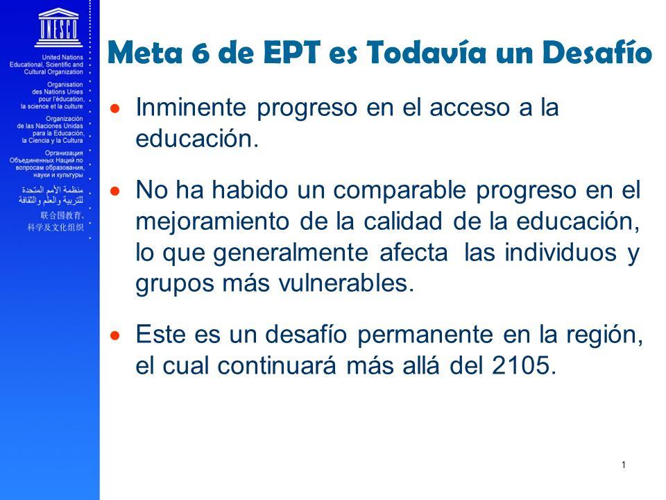 Meta 6 de EPT es Todavía un Desafío Inminente progreso en el acceso a la educación. No ha habido un comparable progreso en el mejoramiento de la calid