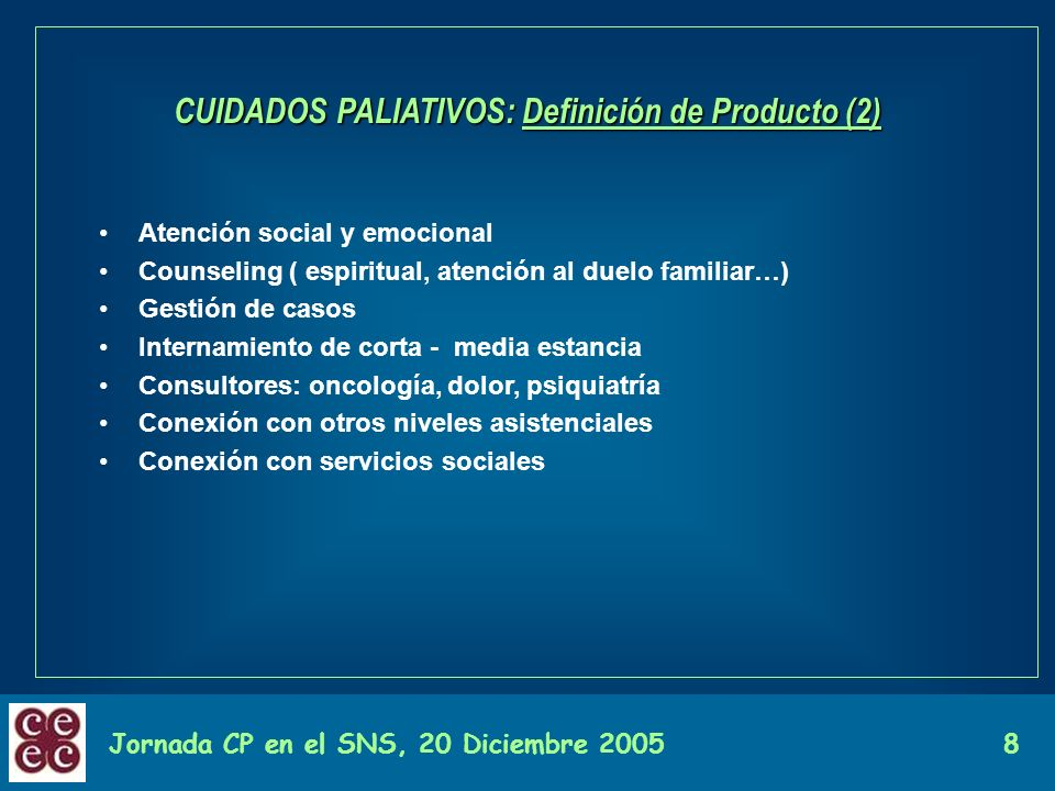 Jornada CP en el SNS, 20 Diciembre 20058 CUIDADOS PALIATIVOS: Definición de Producto (2) Atención social y emocional Counseling ( espiritual, atención