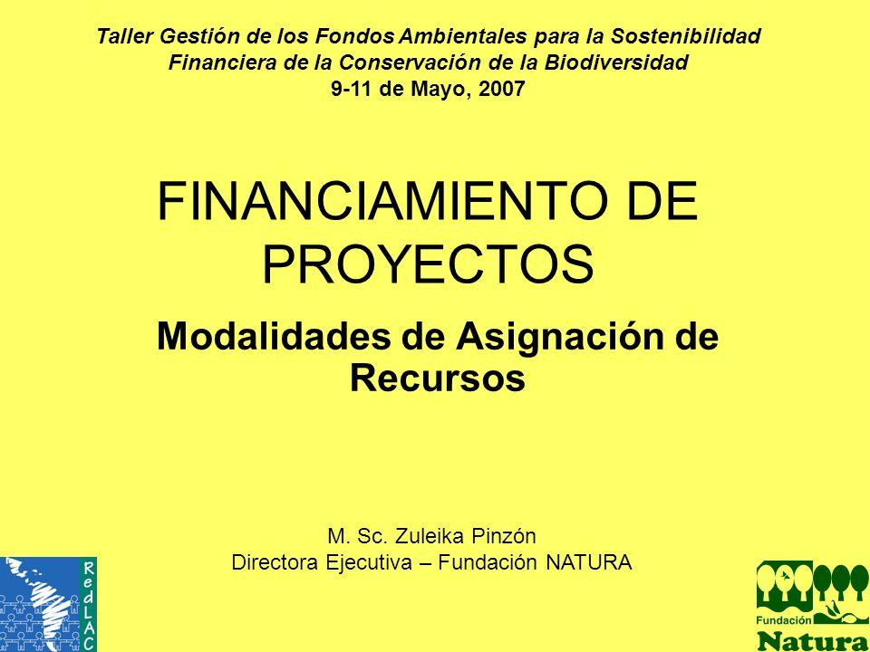 FINANCIAMIENTO DE PROYECTOS Modalidades de Asignación de Recursos M. Sc. Zuleika Pinzón Directora Ejecutiva – Fundación NATURA Taller Gestión de los F