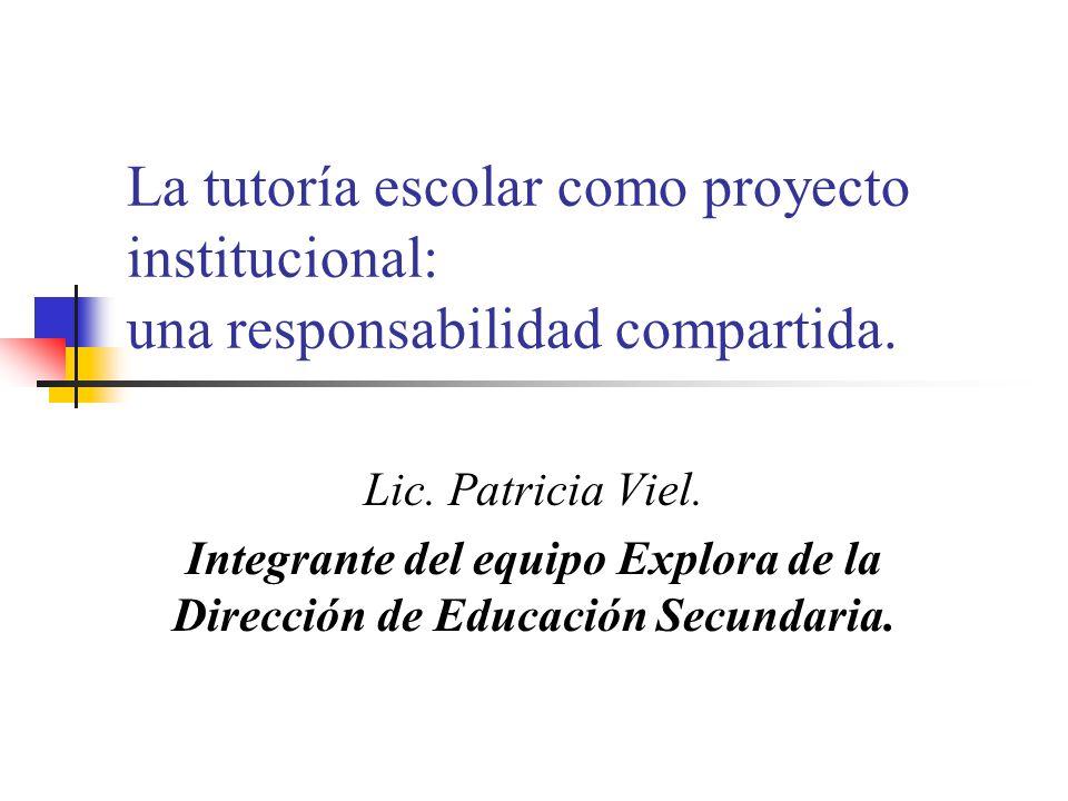 La tutoría escolar como proyecto institucional: una responsabilidad compartida. Lic. Patricia Viel. Integrante del equipo Explora de la Dirección de E