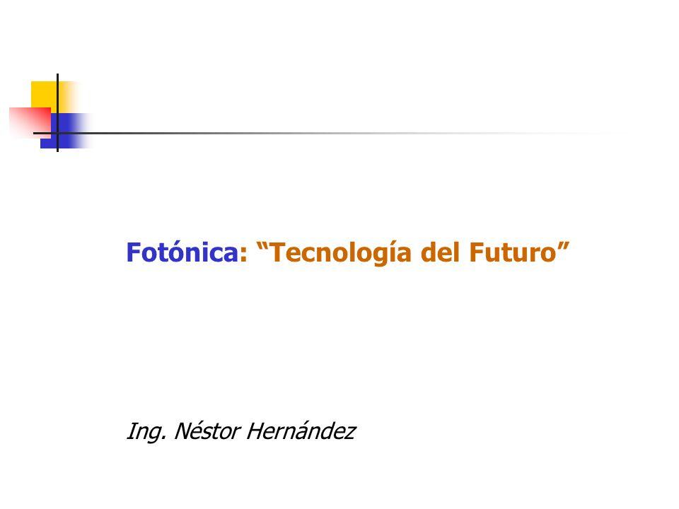 Fotónica: Tecnología del Futuro Ing. Néstor Hernández
