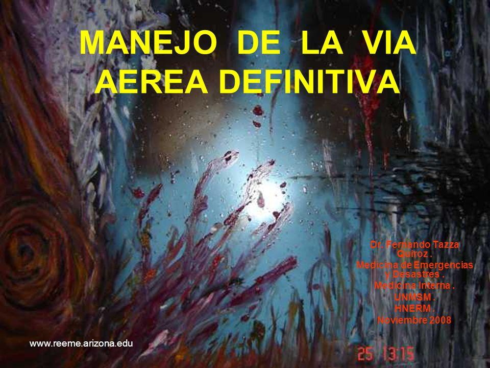 www.reeme.arizona.edu MANEJO DE LA VIA AEREA DEFINITIVA Dr. Fernando Tazza Quiroz. Medicina de Emergencias y Desastres. Medicina Interna. UNMSM. HNERM