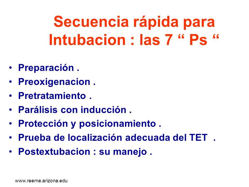 www.reeme.arizona.edu Secuencia rápida para Intubacion : las 7 Ps Preparación. Preoxigenacion. Pretratamiento. Parálisis con inducción. Protección y p