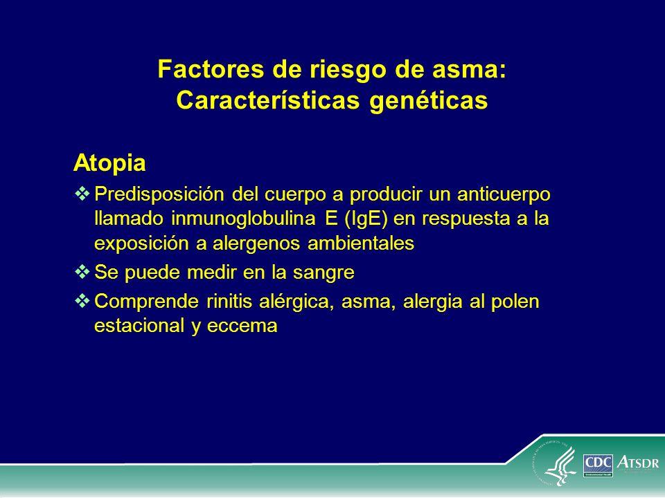 Factores de riesgo de asma: Características genéticas Atopia Predisposición del cuerpo a producir un anticuerpo llamado inmunoglobulina E (IgE) en res