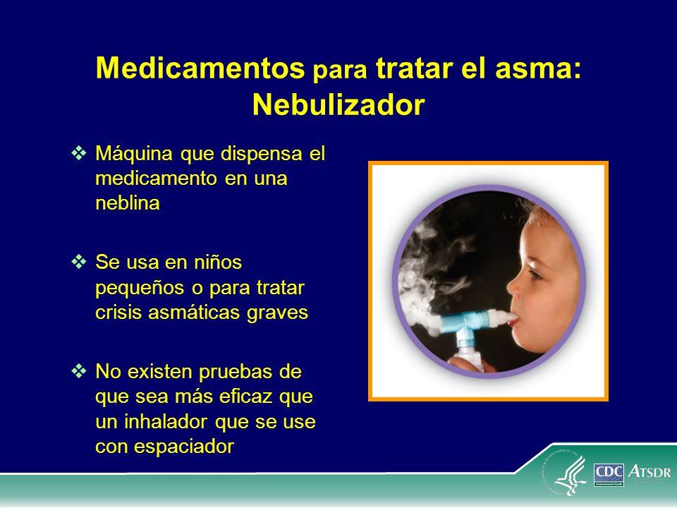 Medicamentos para tratar el asma: Nebulizador Máquina que dispensa el medicamento en una neblina Se usa en niños pequeños o para tratar crisis asmátic