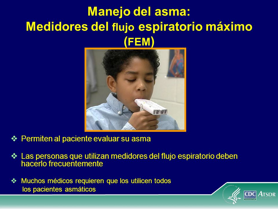 Manejo del asma: Medidores del flujo espiratorio máximo ( FEM ) Permiten al paciente evaluar su asma Las personas que utilizan medidores del flujo esp