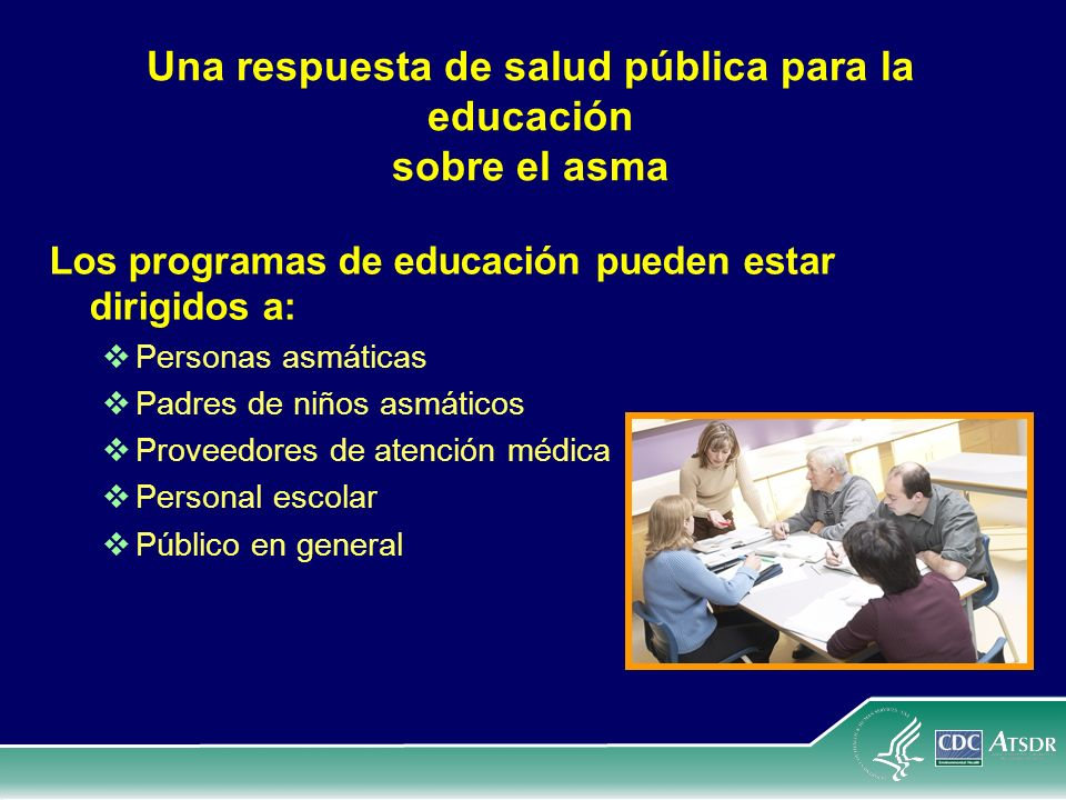 Una respuesta de salud pública para la educación sobre el asma Los programas de educación pueden estar dirigidos a: Personas asmáticas Padres de niños