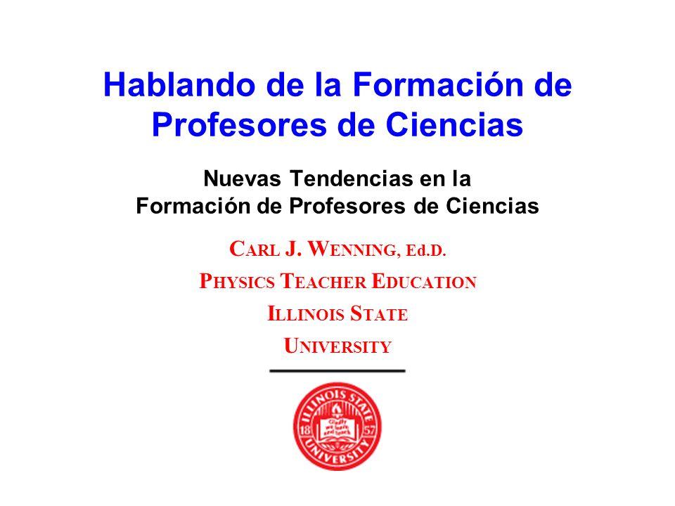 Hablando de la Formación de Profesores de Ciencias Nuevas Tendencias en la Formación de Profesores de Ciencias C ARL J. W ENNING, Ed.D. P HYSICS T EAC