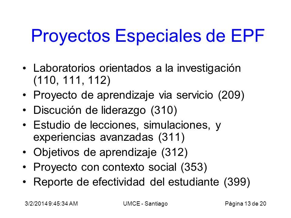 3/2/2014 9:47:28 AMUMCE - Santiago Proyectos Especiales de EPF Laboratorios orientados a la investigación (110, 111, 112) Proyecto de aprendizaje via servicio (209) Discución de liderazgo (310) Estudio de lecciones, simulaciones, y experiencias avanzadas (311) Objetivos de aprendizaje (312) Proyecto con contexto social (353) Reporte de efectividad del estudiante (399) Página 13 de 20