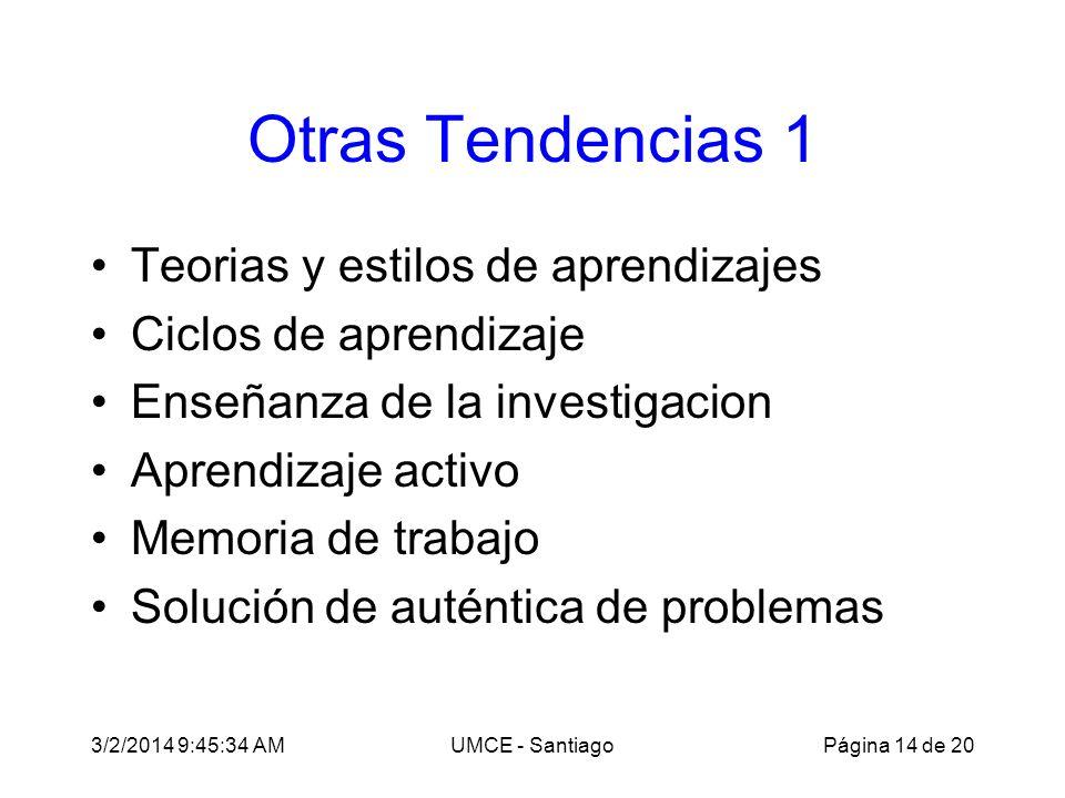 3/2/2014 9:47:28 AMUMCE - Santiago Otras Tendencias 1 Teorias y estilos de aprendizajes Ciclos de aprendizaje Enseñanza de la investigacion Aprendizaje activo Memoria de trabajo Solución de auténtica de problemas Página 14 de 20