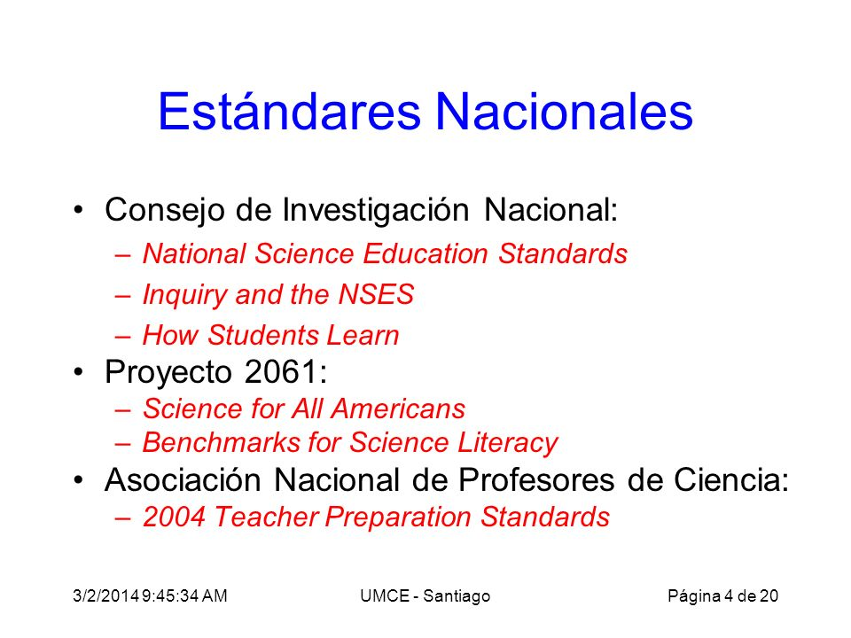 3/2/2014 9:47:28 AMUMCE - Santiago Estándares Nacionales Consejo de Investigación Nacional: –National Science Education Standards –Inquiry and the NSES –How Students Learn Proyecto 2061: –Science for All Americans –Benchmarks for Science Literacy Asociación Nacional de Profesores de Ciencia: –2004 Teacher Preparation Standards Página 4 de 20
