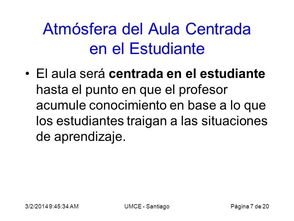 3/2/2014 9:47:28 AMUMCE - Santiago Atmósfera del Aula Centrada en el Estudiante El aula será centrada en el estudiante hasta el punto en que el profesor acumule conocimiento en base a lo que los estudiantes traigan a las situaciones de aprendizaje.