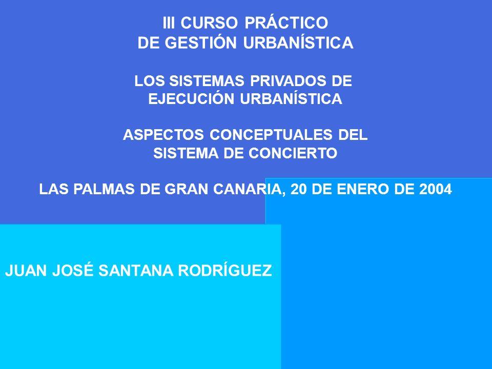 III CURSO PRÁCTICO DE GESTIÓN URBANÍSTICA LOS SISTEMAS PRIVADOS DE EJECUCIÓN URBANÍSTICA ASPECTOS CONCEPTUALES DEL SISTEMA DE CONCIERTO LAS PALMAS DE
