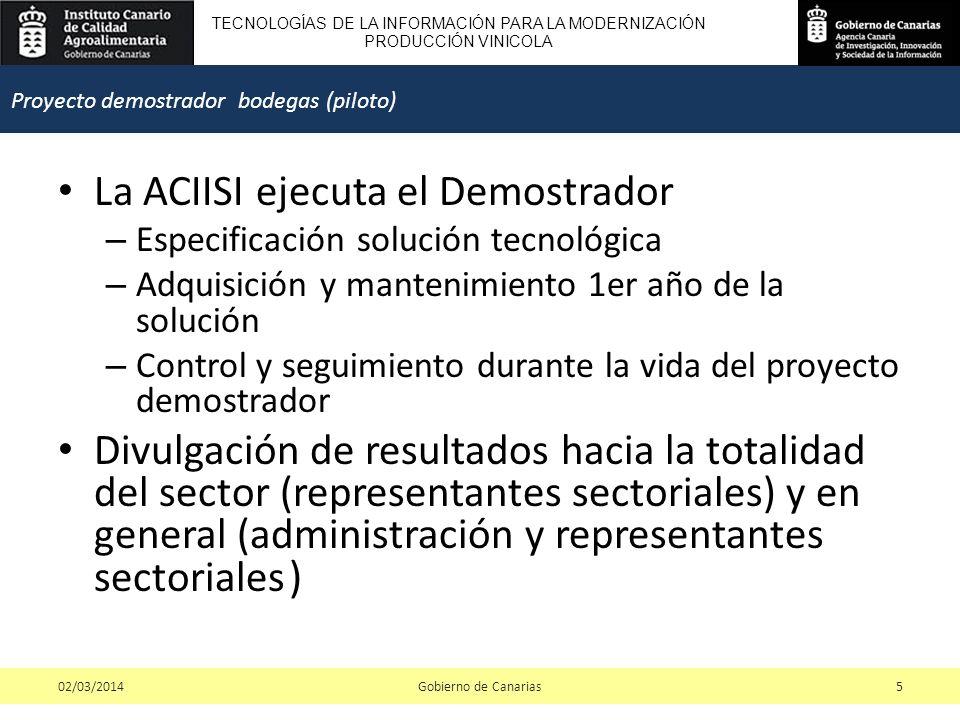 TECNOLOGÍAS DE LA INFORMACIÓN PARA LA MODERNIZACIÓN PRODUCCIÓN VINICOLA La ACIISI ejecuta el Demostrador – Especificación solución tecnológica – Adquisición y mantenimiento 1er año de la solución – Control y seguimiento durante la vida del proyecto demostrador Divulgación de resultados hacia la totalidad del sector (representantes sectoriales) y en general (administración y representantes sectoriales ) Gobierno de Canarias502/03/2014 Proyecto demostrador bodegas (piloto)