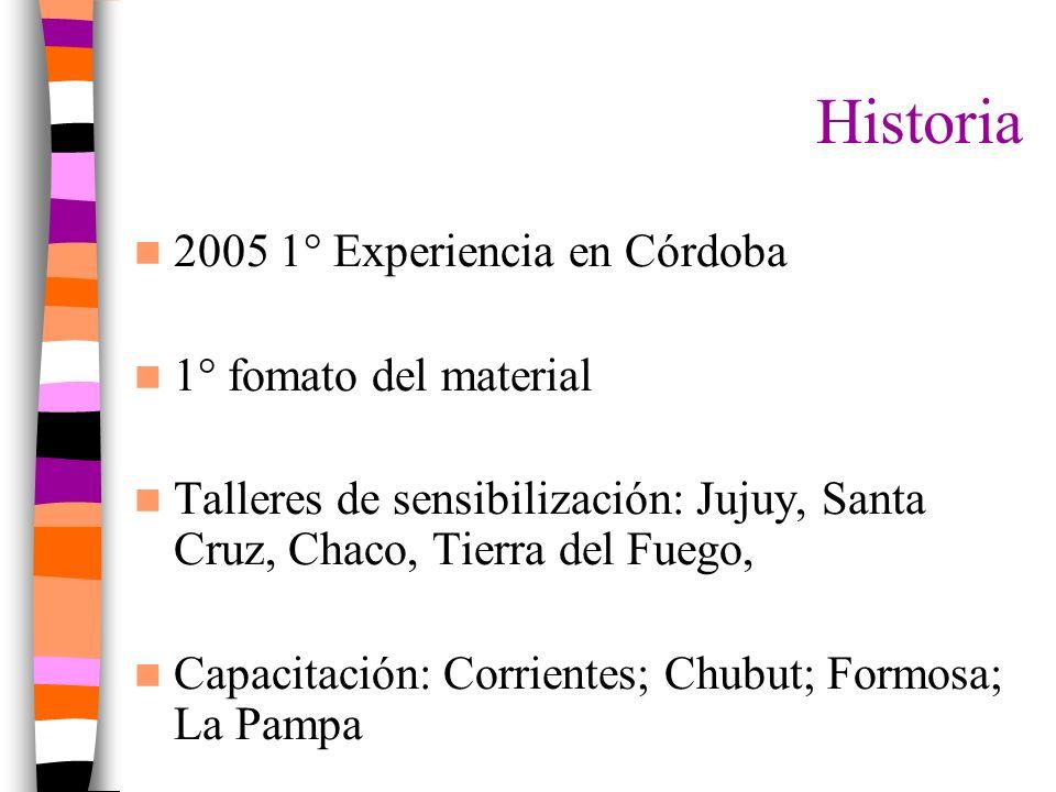 Historia 2005 1° Experiencia en Córdoba 1° fomato del material Talleres de sensibilización: Jujuy, Santa Cruz, Chaco, Tierra del Fuego, Capacitación: Corrientes; Chubut; Formosa; La Pampa