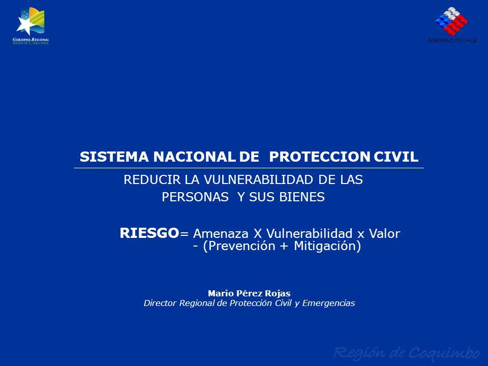 SISTEMA NACIONAL DE PROTECCION CIVIL REDUCIR LA VULNERABILIDAD DE LAS PERSONAS Y SUS BIENES GOBIERNO DE CHILE Mario Pérez Rojas Director Regional de P