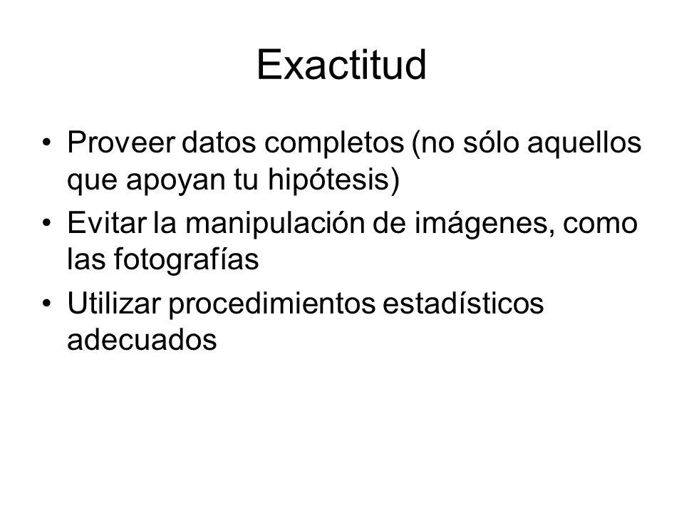 Exactitud Proveer datos completos (no sólo aquellos que apoyan tu hipótesis) Evitar la manipulación de imágenes, como las fotografías Utilizar procedi