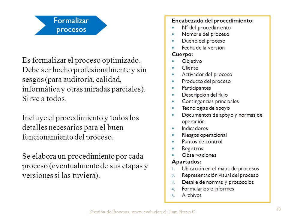 Gestión de Procesos, www.evolucion.cl, Juan Bravo C. 40 Es formalizar el proceso optimizado. Debe ser hecho profesionalmente y sin sesgos (para audito