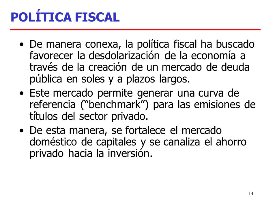 14 POLÍTICA FISCAL De manera conexa, la política fiscal ha buscado favorecer la desdolarización de la economía a través de la creación de un mercado de deuda pública en soles y a plazos largos.