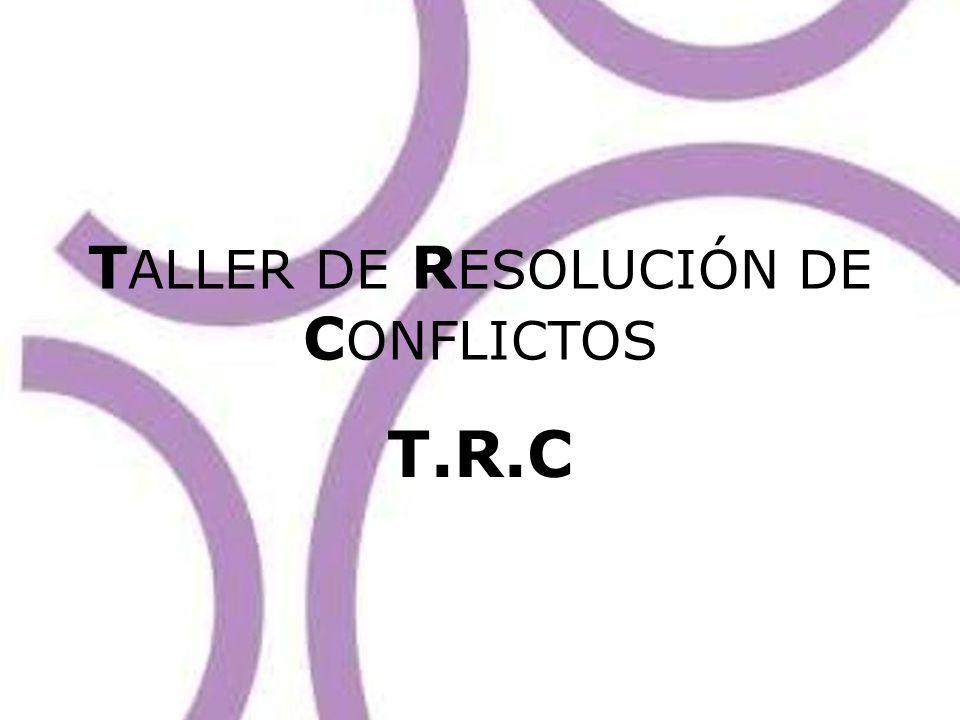 T ALLER DE R ESOLUCIÓN DE C ONFLICTOS T.R.C