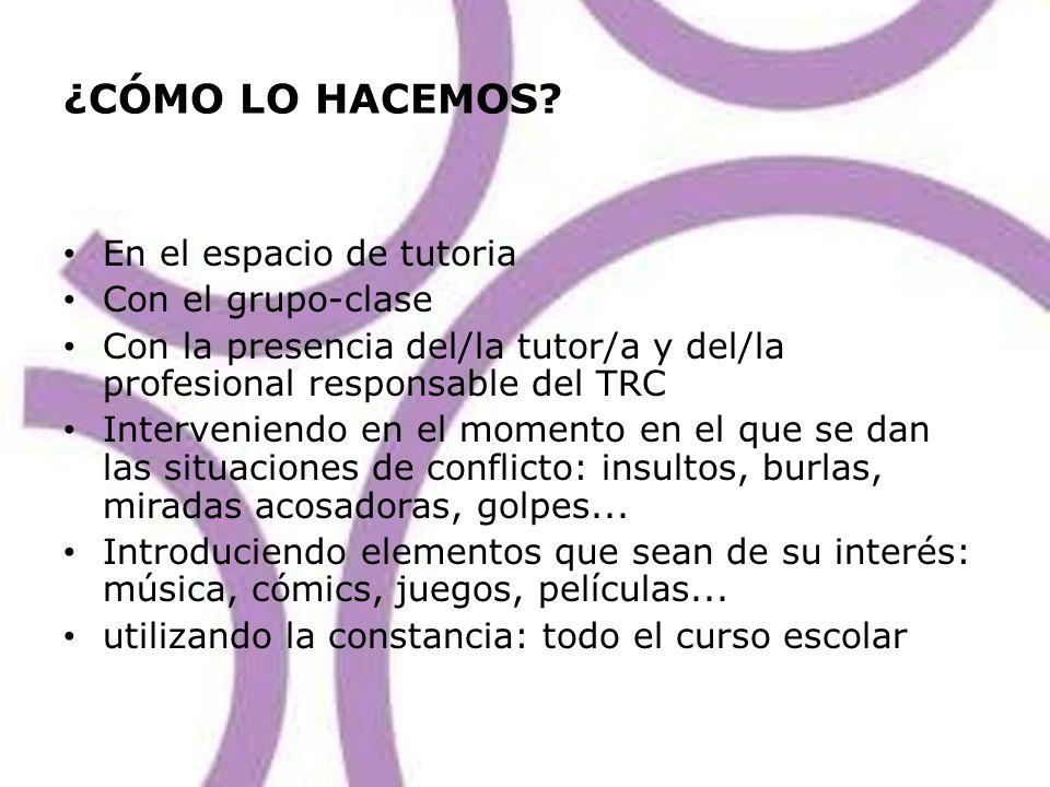¿CÓMO LO HACEMOS? En el espacio de tutoria Con el grupo-clase Con la presencia del/la tutor/a y del/la profesional responsable del TRC Interveniendo e