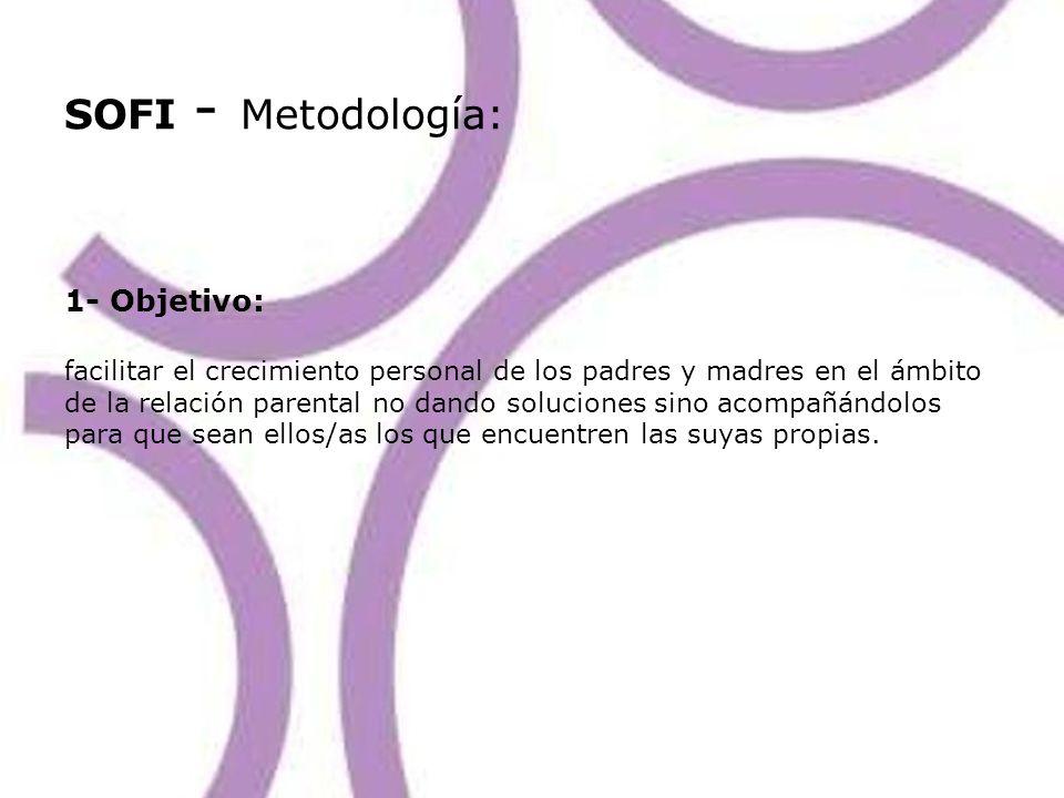 SOFI - Metodología: 1- Objetivo: facilitar el crecimiento personal de los padres y madres en el ámbito de la relación parental no dando soluciones sin