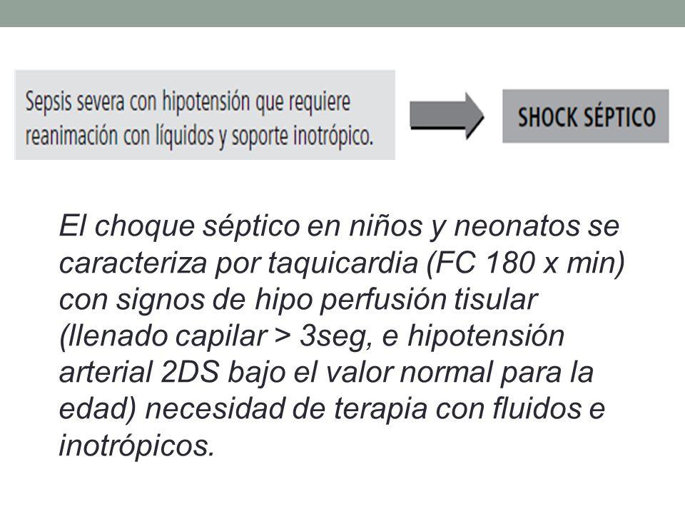 El choque séptico en niños y neonatos se caracteriza por taquicardia (FC 180 x min) con signos de hipo perfusión tisular (llenado capilar > 3seg, e hipotensión arterial 2DS bajo el valor normal para la edad) necesidad de terapia con fluidos e inotrópicos.