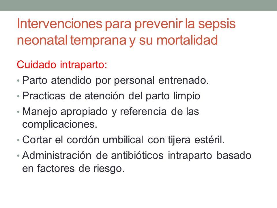 Intervenciones para prevenir la sepsis neonatal temprana y su mortalidad Cuidado intraparto: Parto atendido por personal entrenado. Practicas de atenc