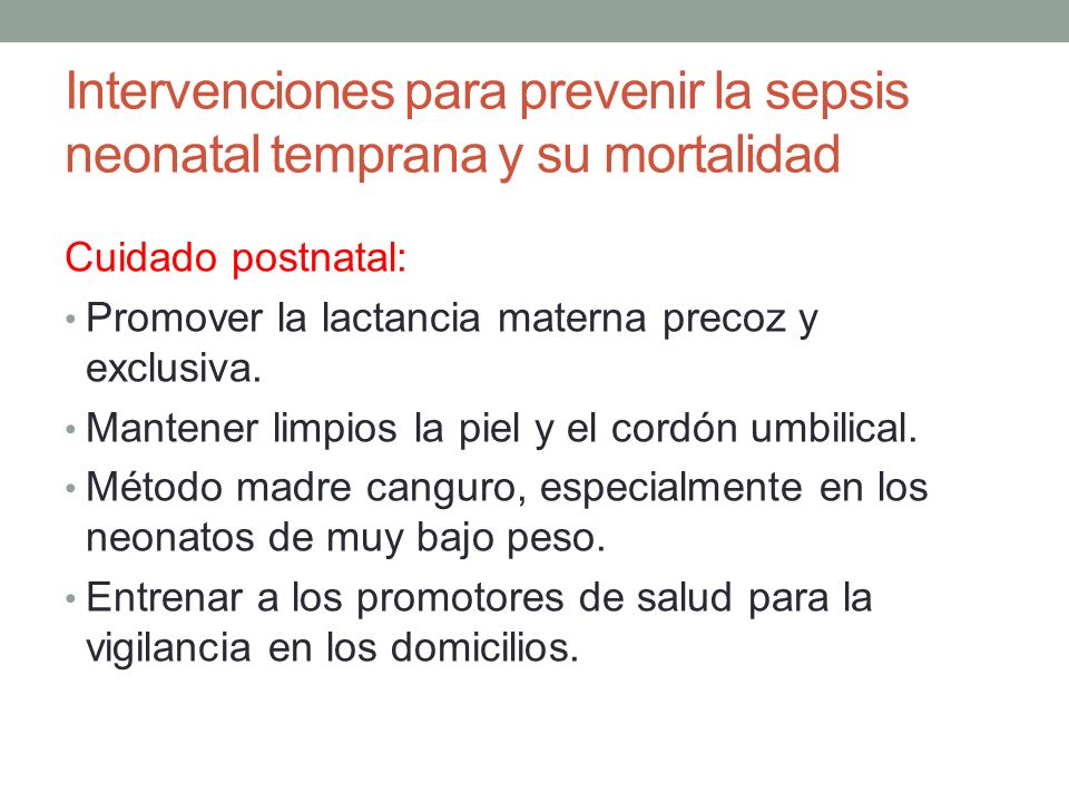 Intervenciones para prevenir la sepsis neonatal temprana y su mortalidad Cuidado postnatal: Promover la lactancia materna precoz y exclusiva. Mantener