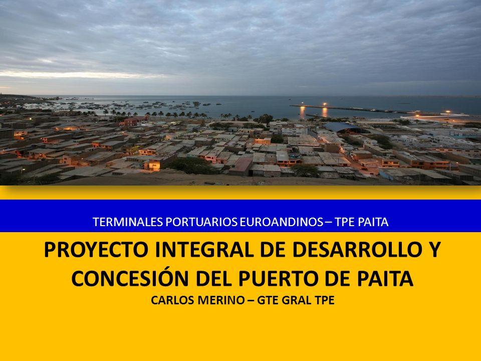 PROYECTO INTEGRAL DE DESARROLLO Y CONCESIÓN DEL PUERTO DE PAITA CARLOS MERINO – GTE GRAL TPE TERMINALES PORTUARIOS EUROANDINOS – TPE PAITA