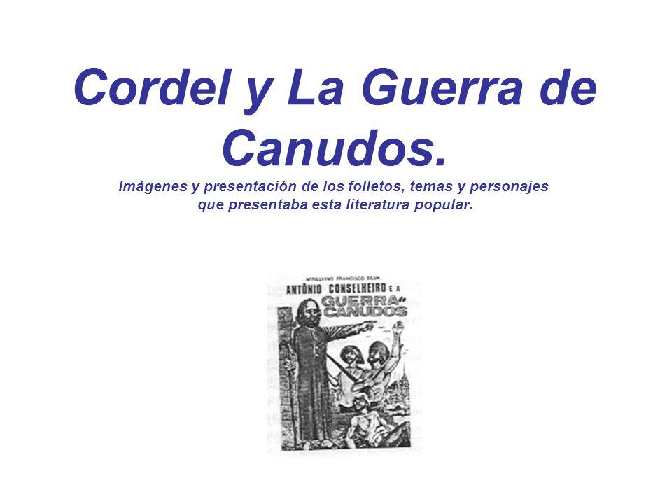 Cordel y La Guerra de Canudos. Imágenes y presentación de los folletos, temas y personajes que presentaba esta literatura popular.