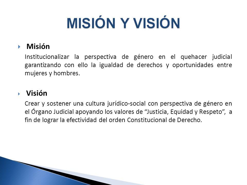 Misión Institucionalizar la perspectiva de género en el quehacer judicial garantizando con ello la igualdad de derechos y oportunidades entre mujeres y hombres.