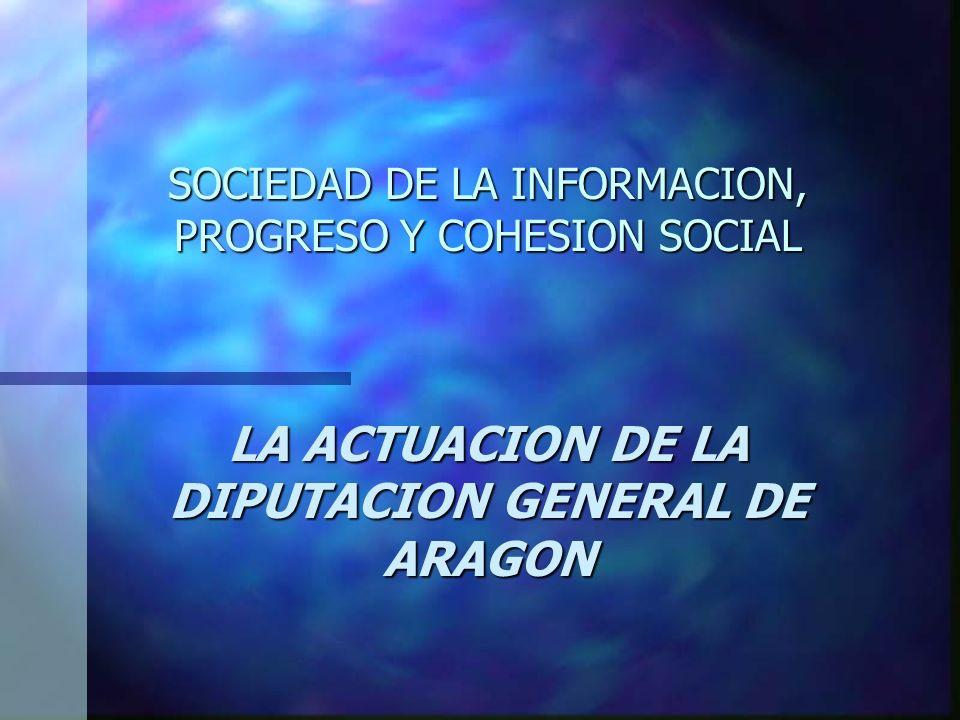 SOCIEDAD DE LA INFORMACION, PROGRESO Y COHESION SOCIAL LA ACTUACION DE LA DIPUTACION GENERAL DE ARAGON