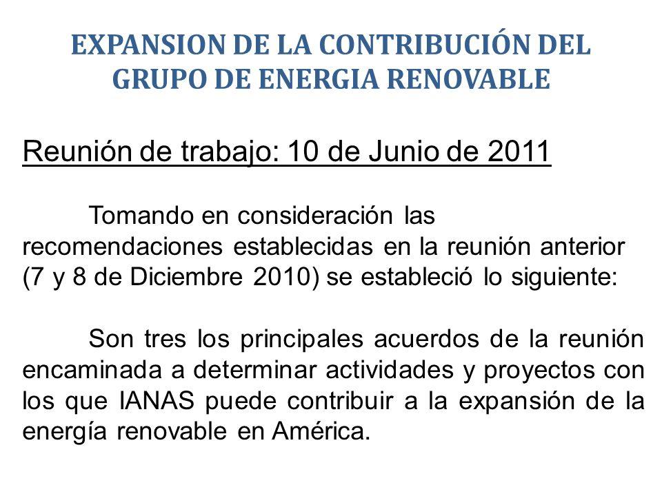 EXPANSION DE LA CONTRIBUCIÓN DEL GRUPO DE ENERGIA RENOVABLE Reunión de trabajo: 10 de Junio de 2011 Tomando en consideración las recomendaciones establecidas en la reunión anterior (7 y 8 de Diciembre 2010) se estableció lo siguiente: Son tres los principales acuerdos de la reunión encaminada a determinar actividades y proyectos con los que IANAS puede contribuir a la expansión de la energía renovable en América.