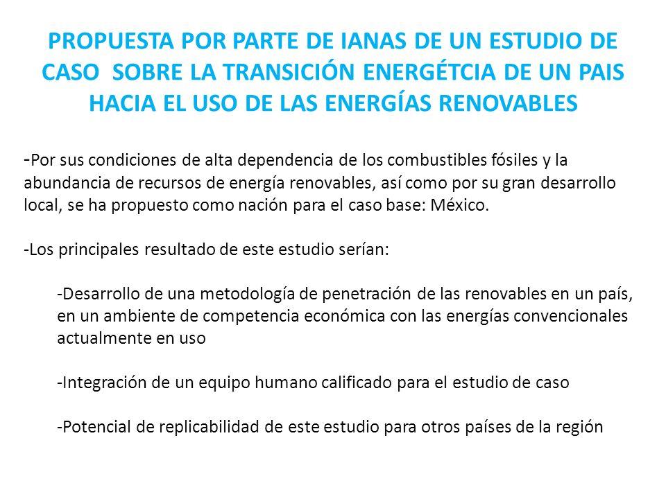 PROPUESTA POR PARTE DE IANAS DE UN ESTUDIO DE CASO SOBRE LA TRANSICIÓN ENERGÉTCIA DE UN PAIS HACIA EL USO DE LAS ENERGÍAS RENOVABLES - Por sus condiciones de alta dependencia de los combustibles fósiles y la abundancia de recursos de energía renovables, así como por su gran desarrollo local, se ha propuesto como nación para el caso base: México.