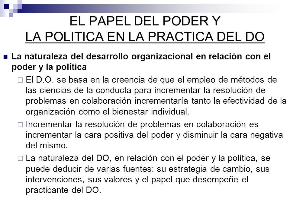 EL PAPEL DEL PODER Y LA POLITICA EN LA PRACTICA DEL DO La naturaleza del desarrollo organizacional en relación con el poder y la política El D.O. se b